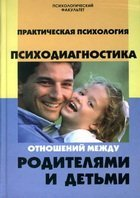 Практическая психология. Психодиагностика отношений между родителями и деть ...