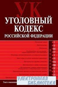 Уголовный кодекс Российской Федерации. Текст с изменениями и дополнениями н ...