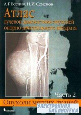 Атлас лучевой диагностики опухолей опорно-двигательного аппарата. Часть 2. Опухоли мягких тканей