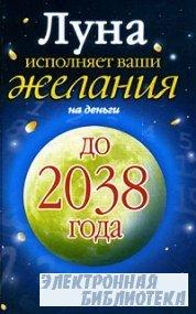 Луна исполняет ваши желания на деньги. Лунный денежный календарь на 30 лет до 2038 года»