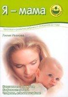 Я - мама. Здоровье и развитие ребенка от рождения до года.