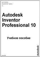 Учебное пособие по работе в системе Autodesk Inventor Professional 10
