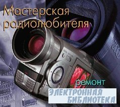 Мастерская радиолюбителя. Выпуск 5. Ремонт импортных видеокамер