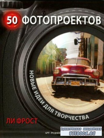 Ли Фрост - 50 фотопроектов. Новые идеи для творчества