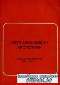 Петр Алексеевич Кропоткин. Указатель литературы 1921-1992 гг.