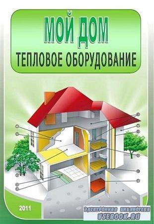 О.Русакович, И.  Задвинская  «Мой дом. Тепловое оборудование» (2011/ pdf)