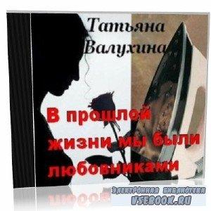 Т. Валухина. В прошлой жизни мы были любовниками (аудиокнига)