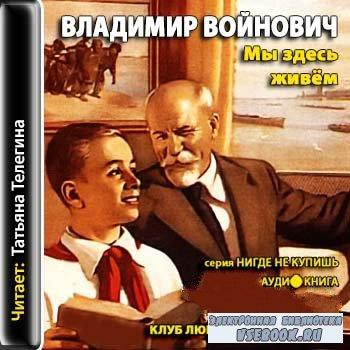 Мы здесь живем - Владимир Войнович (аудиокнига)MP3