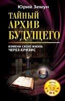 Юрий Земун - Тайный архив будущего. Измени свою жизнь через кризис (2010)