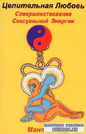Чиа Мантэк - Целительная любовь. Совершенствование сексуальной энергии