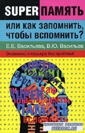 Васильева Е.Е., Васильев В.Ю. - Суперпамять, или как запомнить, чтобы вспом ...