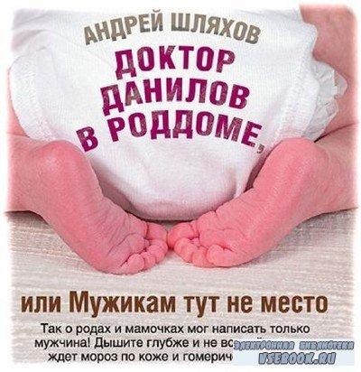 Андрей Шляхов - Доктор Данилов в роддоме, или Мужикам тут не место (Аудиокнига)