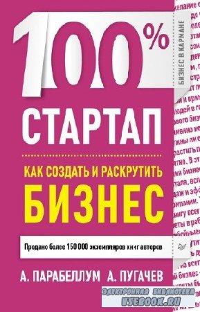Парабеллум А., Пугачев А. - 100% стартап. Как создать и раскрутить бизнес