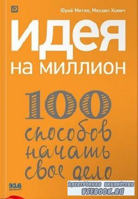 Митин Ю.,Хомич М.  -  Идея на миллион: 100 способов начать свое дело