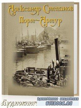Степанов Александр - Порт-Артур. Полное Издание (Аудиокнига)