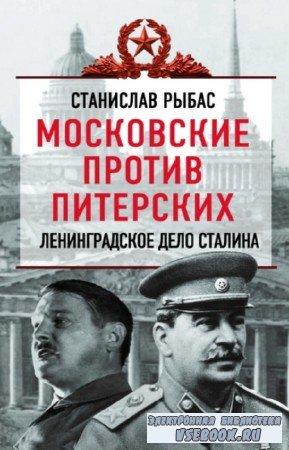 Рыбас Станислав - Московские против питерских. Ленинградское дело Сталина