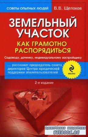 Щелоков Виктор - Земельный участок. Как грамотно распорядиться. Садоводу, дачнику, индивидуальному застройщику