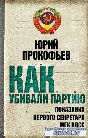 Прокофьев Юрий - Как убивали партию. Показания Первого Секретаря МГК КПСС