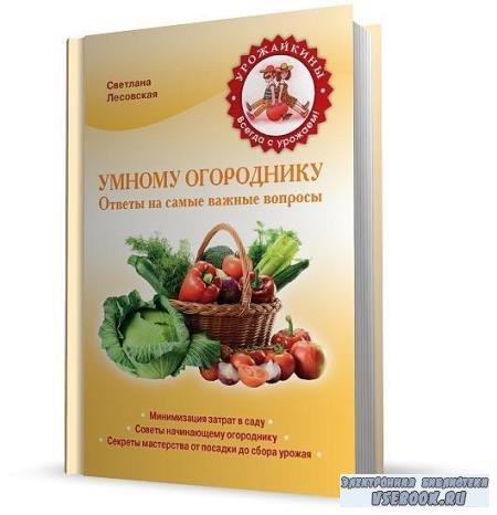 Лесовская Светлана - Умному огороднику. Ответы на самые важные вопросы (201 ...