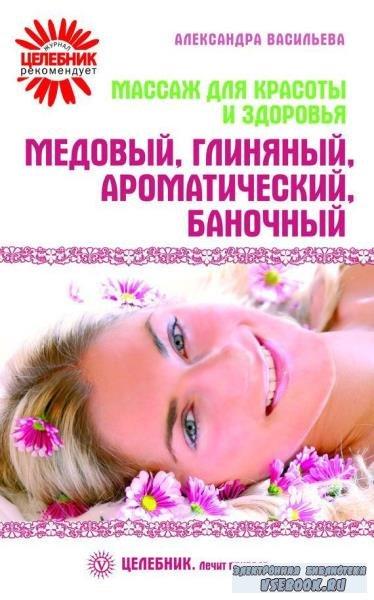Александра Васильева - Массаж для красоты и здоровья. Медовый, глиняный, ароматический, баночный (2010)