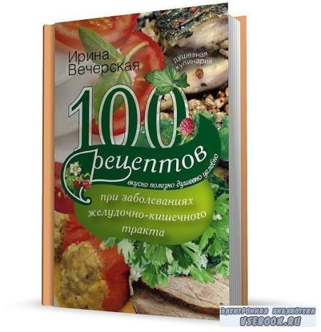 Вечерская Ирина - 100 рецептов при заболеваниях желудочно-кишечного тракта (2014)