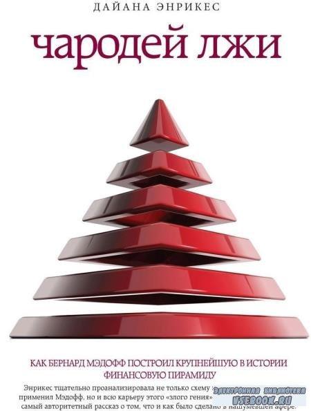 Дайана Энрикес - Чародей лжи. Как Бернард Мэдофф построил крупнейшую в истории финансовую пирамиду (2014)
