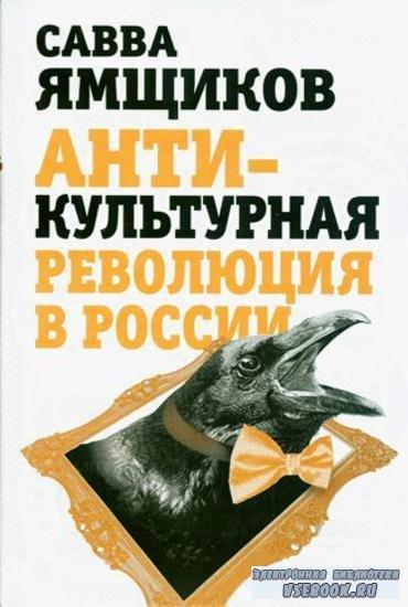 Савелий Ямщиков - Антикультурная революция в России (2014)