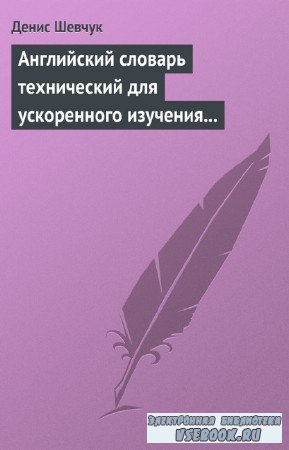 Шевчук Денис - Английский словарь технический для ускоренного изучения англ ...