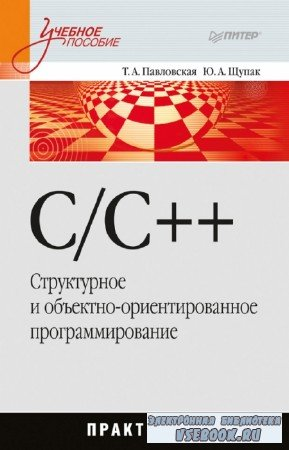 Павловская Т.А., Щупак Ю.А. - C/C++. Структурное и объектно-ориентированное программирование: практикум