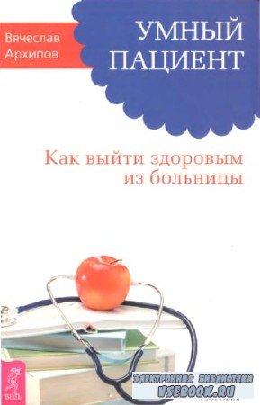 Архипов Вячеслав - Умный пациент. Как выйти здоровым из больницы