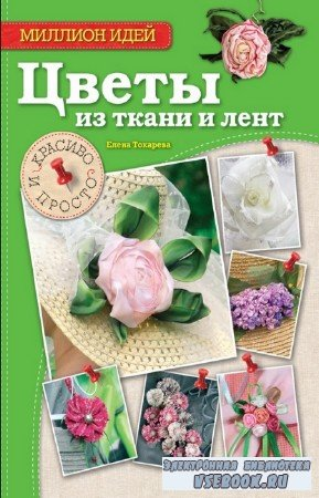 Токарева Елена - Цветы из ткани и лент. Красиво и просто