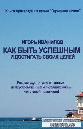 Иванилов И.Ю. - Как быть успешным и достигать своих целей!