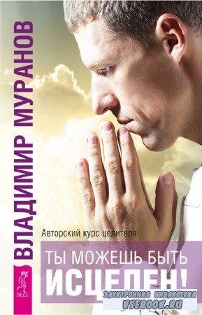 Муранов Владимир - Ты можешь быть исцелен! Авторский курс целителя