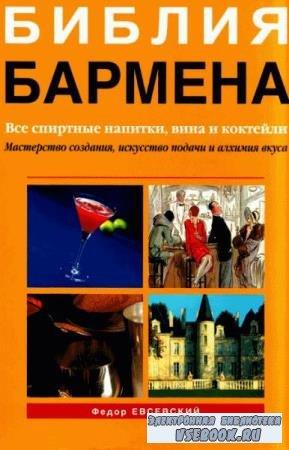 Евсевский Ф. - Библия бармена. Все спиртные напитки, вина и коктейли (2008) ...