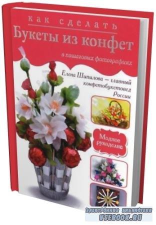 Шипилова Е. - Как сделать букеты из конфет в пошаговых фотографиях (2013) pdf