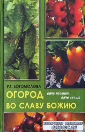 Богомолова Р.Т. - Огород во славу Божию: дача кормит, дача лечит. 2-е издание