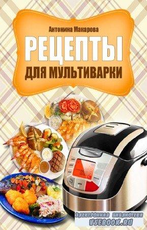 Макарова Антонина - Рецепты для мультиварки