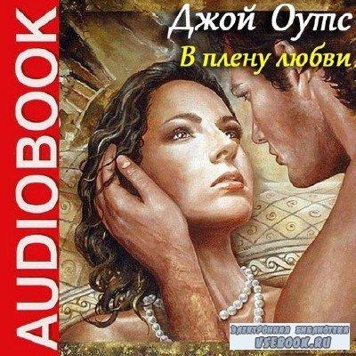 Оутс Джой - В плену любви (Аудиокнига) читает Т. Ненарокомова