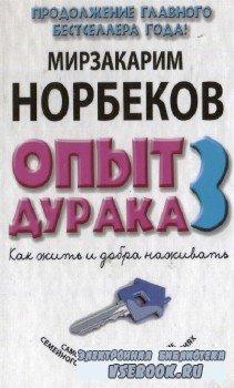 Норбеков М. С.-  Опыт дурака 3: как жить и добра наживать.