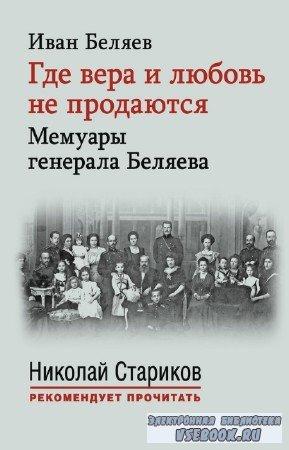 Беляев Иван - Где вера и любовь не продаются. Мемуары генерала Беляева