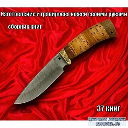 Сборник книг - Изготовление и гравировка ножей своими руками в 37 томах