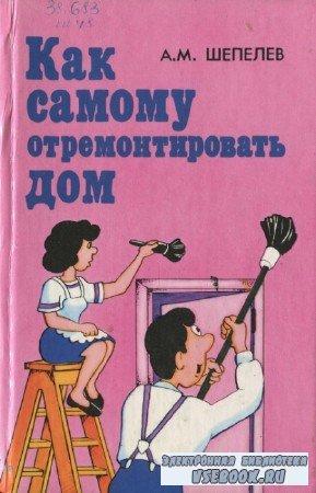 Шепелев А.М. - Как самому отремонтировать дом