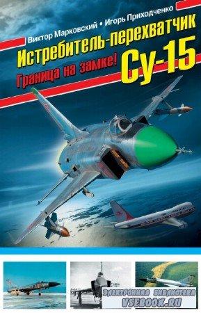 В. Марковский, И. Приходченко - Истребитель-перехватчик Су-15. Граница на замке!