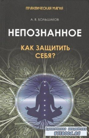 Алексей Большаков - Непознанное. Как защитить себя?