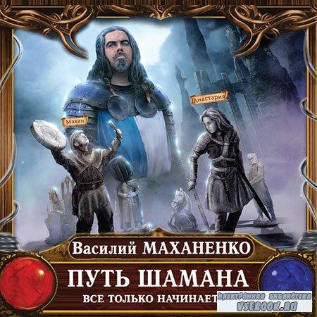 Маханенко Василий - Путь Шамана. Все только начинается  (Аудиокнига)