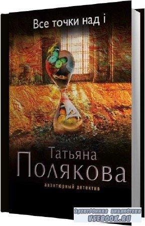 Татьяна Полякова. Все точки над i (Аудиокнига)