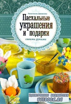 Данилова А.-  Пасхальные украшения и подарки своими руками