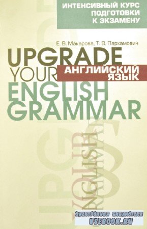 Е. Макарова, Т. Пархамович - Английский язык. Upgrade Your English Grammar