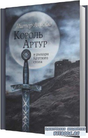 Питер Акройд. Король Артур и рыцари Круглого Стола (Аудиокнига)