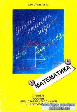 Исаак Фрадков - Учимся решать задачи. Учебное пособие по математике для старшеклассников и абитуриентов